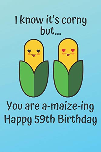 I know it's corny but… you are a-maize-ing Happy 59th Birthday: 59 Year Old Birthday Gift Pun Journal / Notebook / Diary / Unique Greeting Card Alternative