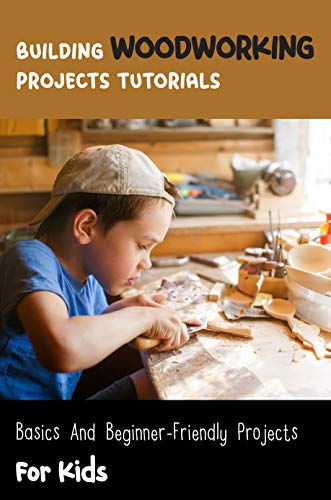 Building Woodworking Projects Tutorials: Basics And Beginner-friendly Projects For Kids: Scrap Wood Projects