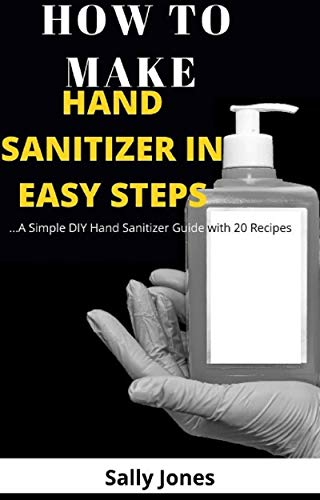 HOW TO MAKE HAND SANITIZER IN EASY STEPS : …A Simple DIY Hand Sanitizer Guide with 20 Recipes