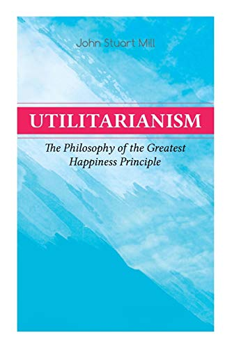 Utilitarianism – The Philosophy of the Greatest Happiness Principle