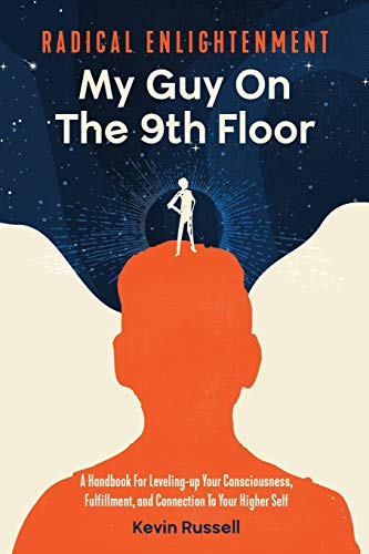 Radical Enlightenment: My Guy on the 9th Floor: A Handbook For Leveling-up Your Consciousness, Fulfillment, And Connection To Your Higher Self