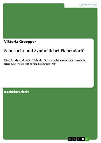 Sehnsucht und Symbolik bei Eichendorff: Eine Analyse des Gefühls der Sehnsucht sowie der Symbole und Kontraste im Werk Eichendorffs