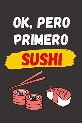 OK, PERO PRIMERO SUSHI: CUADERNO LINEADO | Diario, Cuaderno de Notas, Apuntes o Agenda | Regalo Creativo y Original para los Amantes de la comida Japonesa.