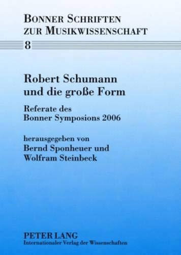 Robert Schumann und die große Form: Referate des Bonner Symposions 2006 (Bonner Schriften zur Musikwissenschaft, Band 8)