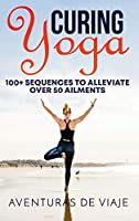 Curing Yoga: 100+ Basic Yoga Routines to Alleviate Over 50 Ailments