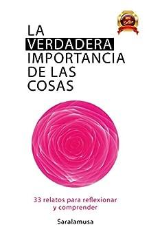 La Verdadera Importancia de las Cosas: 33 relatos para reflexionar y comprender (Spanish Edition) by [Saralamusa]