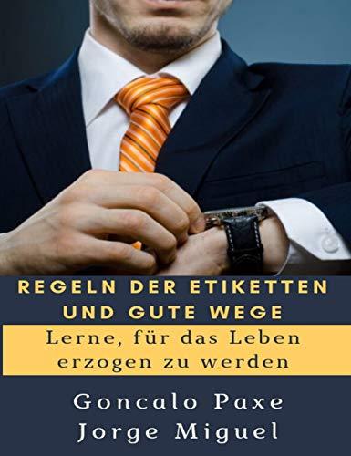 REGELN DER ETIKETTEN UND GUTE WEGE: Lerne, für das Leben erzogen zu werden (German Edition)