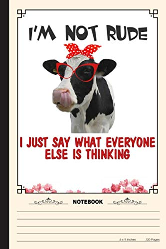 Im Not Rude I Just SAy What Everyone Else Is Thinking Notebook: A Notebook, Journal Or Diary For True Cow Lover, Farmer - 6 x 9 inches, College Ruled Lined Paper, 120 Pages
