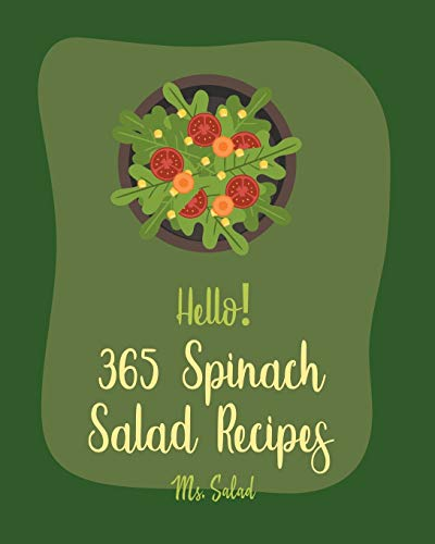 Hello! 365 Spinach Salad Recipes: Best Spinach Salad Cookbook Ever For Beginners [Book 1]