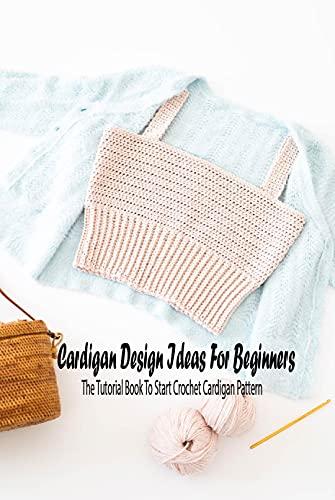Cardigan Design Ideas For Beginners: The Tutorial Book To Start Crochet Cardigan Pattern: Cardigan Ideas to Crochet (English Edition)