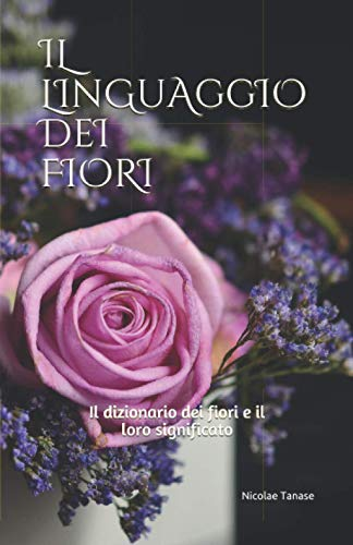 Il linguaggio dei fiori: Il dizionario dei fiori e il loro significato (edizione carta colorata)