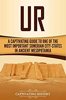 Ur: A Captivating Guide to One of the Most Important Sumerian City-States in Ancient Mesopotamia by [Captivating History]