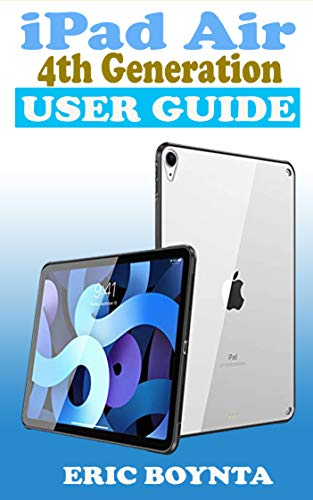 iPad Air 4th Generation User Guide: The Quick Step By Step Practical Manual For Beginners And Seniors To Effectively Master And Setup The New Apple 10.9 iPad In iPadOS 14 Like A Pro With Screenshots.
