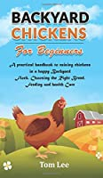 Backyard Chickens for Beginners: A practical handbook to raising chickens in a happy Backyard Flock, Choosing the Right Breed, Feeding and health Care.