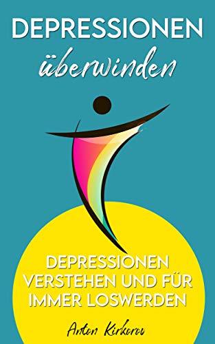 Depressionen überwinden: Depressionen verstehen und für immer loswerden: Depressionen mit mächtigen Alternativen für immer überwinden