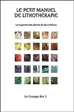 Le petit manuel de lithothérapie - Le royaume des pierres et des cristaux de . Le Groupe des 5