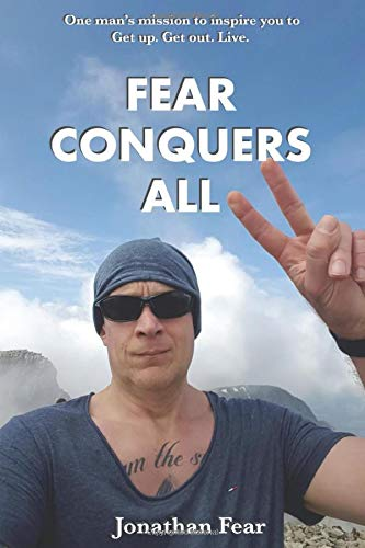 Fear Conquers All: One man's mission to inspire you to Get up. Get out. Live.