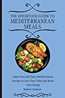 The Effortless Guide to Mediterranean Meals: Super-Easy and Tasty Mediterranean Recipes to Save Your Time and Boost Your Energy