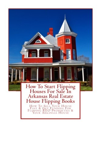 How To Start Flipping Houses For Sale In Arkansas Real Estate House Flipping Books: How To Sell Your House Fast & Get Funding For Flipping REO Properties & Your Arkansas House
