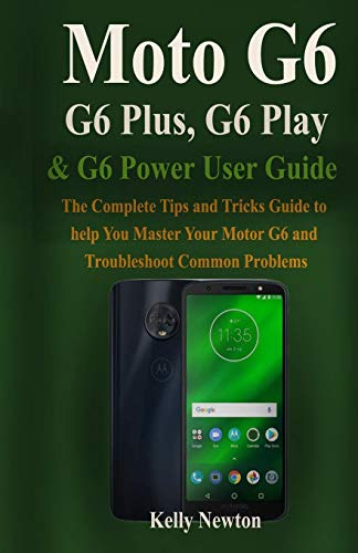 Moto G6, G6 Plus, G6 Play& G6 Power User Guide: The Complete Tips and Tricks Guide to help You Master Your Motor G6 and Troubleshoot Common Problems