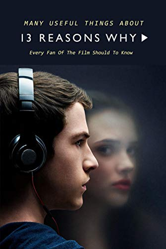 Many Useful Things About 13 Reasons Why: Every Fan Of The Film Should To Know: 13 Reasons Why Book For Fan (English Edition)