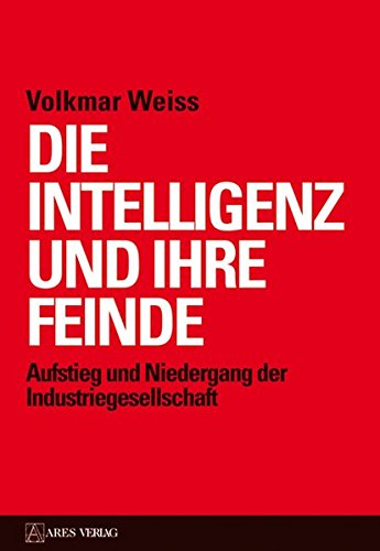 Die Intelligenz und ihre Feinde: Aufstieg und Niedergang der Industriegesellschaft