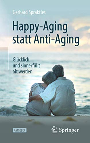 Happy-Aging statt Anti-Aging: Glücklich und sinnerfüllt alt werden