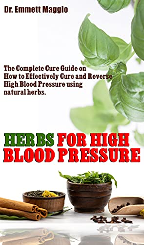 HERBS FOR HIGH BLOOD PRESSURE: The Complete Cure Guide on How to Effectively Cure and Reverse High Blood Pressure using natural herbs. (English Edition)