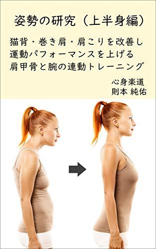 姿勢の研究 上半身編: 猫背・巻き肩・肩こりを改善し運動パフォーマンスを上げる肩甲骨と腕の連動トレーニング 健康法の極意