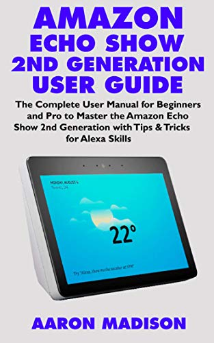 AMAZON ECHO SHOW 2ND GENERATION USER GUIDE: The Complete User Manual for Beginners and Pro to Master the New Amazon Echo Show 2nd Generation with Tips ... Skills (Echo Device & Alexa Setup Book 1)