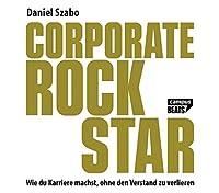 Corporate Rockstar: Wie du Karriere machst, ohne den Verstand zu verlieren