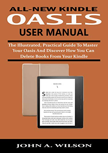 ALL-NEW KINDLE OASIS USER MANUAL: The Illustrated, Practical Guide to Master Your Oasis and Discover How You Can Delete Books From Your Kindle (English Edition)