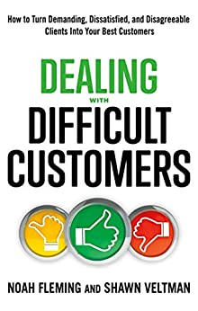 Dealing with Difficult Customers: How to Turn Demanding, Dissatisfied, and Disagreeable Clients Into Your Best Customers by [Noah Fleming, Shawn Veltman, Debra Margles]