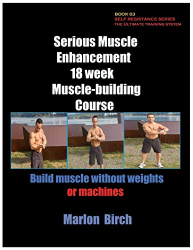 Serious Muscle  Enhancement 18 week Muscle building course (Self Resistance Master-plan)