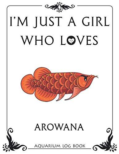 I'm Just a Girl Who Loves Arowana Aquarium Log Book: Fish Tank Journal, Aquarium Maintenance Notebook, Freshwater Fish Care
