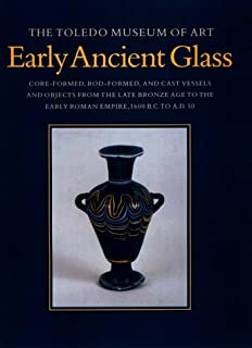 The Toledo Museum of Art, Early Ancient Glass: Core-Formed, Rod-Formed, and Cast Vessels and Objects from the Late Bronze Age to the Early Roman Empire, 1600 BC to AD 50