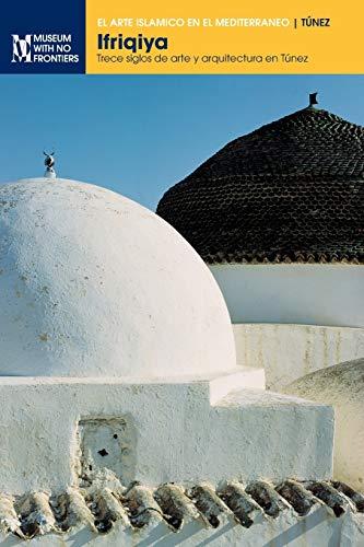 Ifriqiya: Trece siglos de arte y arquitectura en Túnez (El arte islámico en el Mediterráneo)