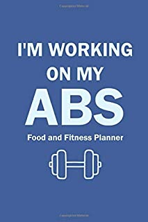I'm Working On My Abs Food and Fitness Planner: A Daily Activity and Fitness Tracker Planners for Womens & Mens Workout Ab...