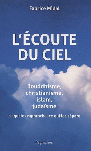 L'écoute du ciel : Bouddhisme, christianisme, islam, judaïsme, ce qui les rapproche, ce qui les sépare