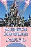 Magic Guidebooks For Orlando Florida Travel: Planning A Trip To The Universal Orlando: Essential Guide For Travel Orlando