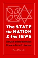 The State, the Nation, & the Jews: Liberalism and the Antisemitism Dispute in Bismarck's Germany