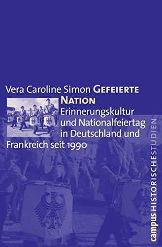 Gefeierte Nation: Erinnerungskultur und Nationalfeiertag in Deutschland und Frankreich seit 1990 (Campus Historische Studien, 53)