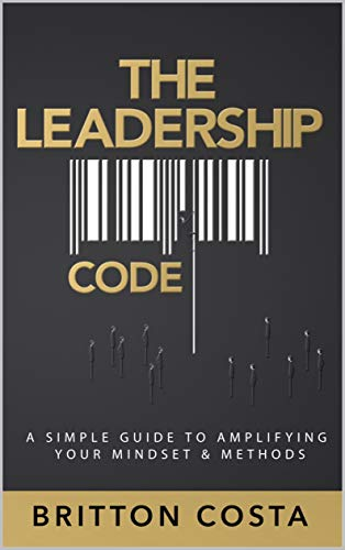 The Leadership Code: A Simple Guide to Amplifying Your Mindset & Methods