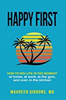 Happy First: How to Win Life in the Moment at Home, at Work, at the Gym, and Even in the Kitchen