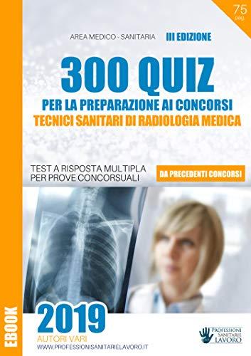 Ebook 2019 – 300 Quiz per Tecnici di Radiologia Medica – III EDIZIONE: Test da precedenti concorsi (Italian Edition)