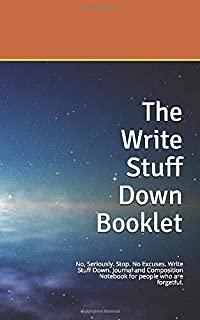 The Write Stuff Down Booklet: No, Seriously. Stop. No Excuses. Write Stuff Down. Journal and Composition Notebook for people who are forgetful.