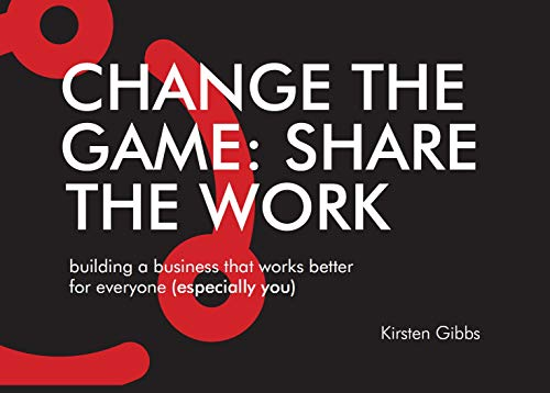 Change the Game: Share the Work: Building a business that works better for everyone (especially you)