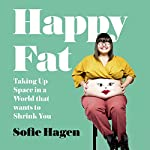 Happy Fat: Taking Up Space in a World That Wants to Shrink You                   By:                                                                                                                                 Sofie Hagen                               Narrated by:                                                                                                                                 Sofie Hagen                      Length: 9 hrs and 10 mins     40 ratings     Overall 4.9