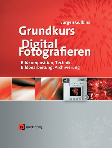 Grundkurs Digital Fotografieren. Kameratechnik, Bildkomposition, Bildbearbeitung, Bildverwaltung