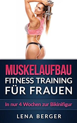 Muskelaufbau: Fitness Training für Frauen - In nur 4 Wochen zur Bikinifigur (inkl. Ernährungsplan & Bildern)